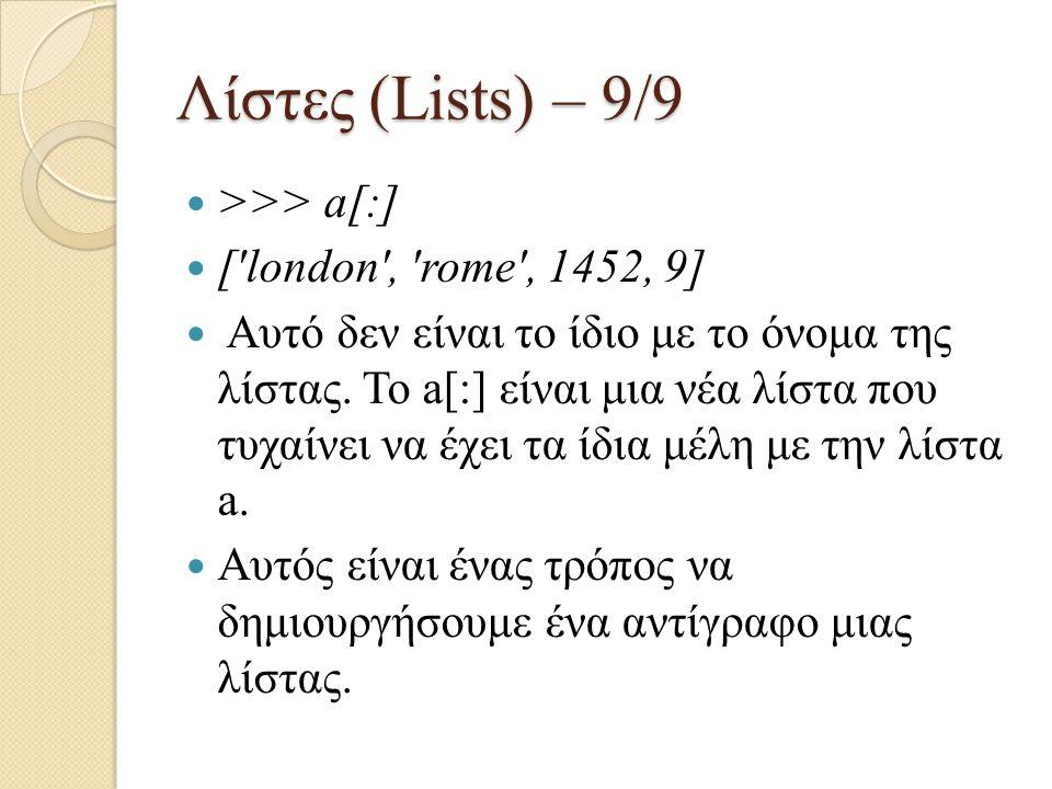 Λίστες (Lists) – 9/9 >>> a[:] [ london , rome , 1452, 9]